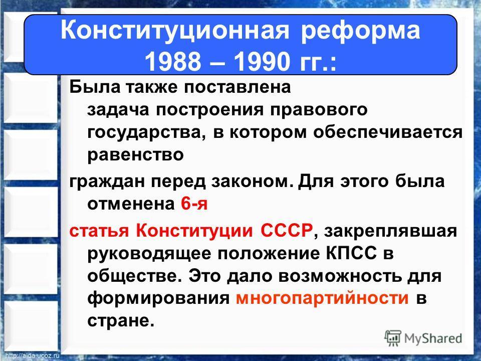 Была также поставлена задача построения правового государства, в котором обеспечивается равенство граждан перед законом. Для этого была отменена 6-я статья Конституции СССР, закреплявшая руководящее положение КПСС в обществе. Это дало возможность для