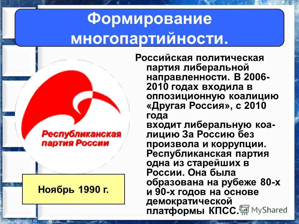 Формирование многопартийности. Российская политическая партия либеральной направленности. В 2006- 2010 годах входила в оппозиционную коалицию «Другая Россия», с 2010 года входит либеральную коалицию За Россию без произвола и коррупции. Республиканска