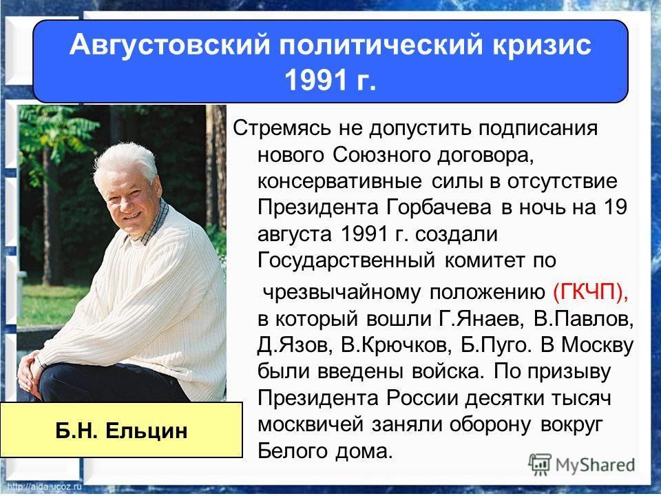 Стремясь не допустить подписания нового Союзного договора, консервативные силы в отсутствие Президента Горбачева в ночь на 19 августа 1991 г. создали Государственный комитет по чрезвычайному положению (ГКЧП), в который вошли Г.Янаев, В.Павлов, Д.Язов