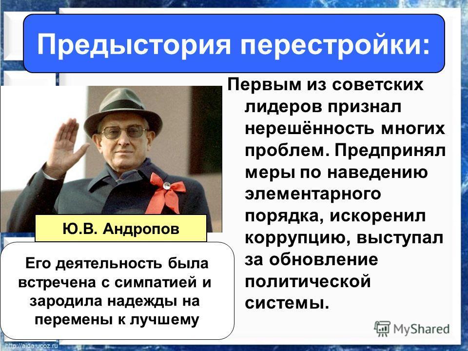 Первым из советских лидеров признал нерешённость многих проблем. Предпринял меры по наведению элементарного порядка, искоренил коррупцию, выступал за обновление политической системы. Предыстория перестройки: Его деятельность была встречена с симпатие