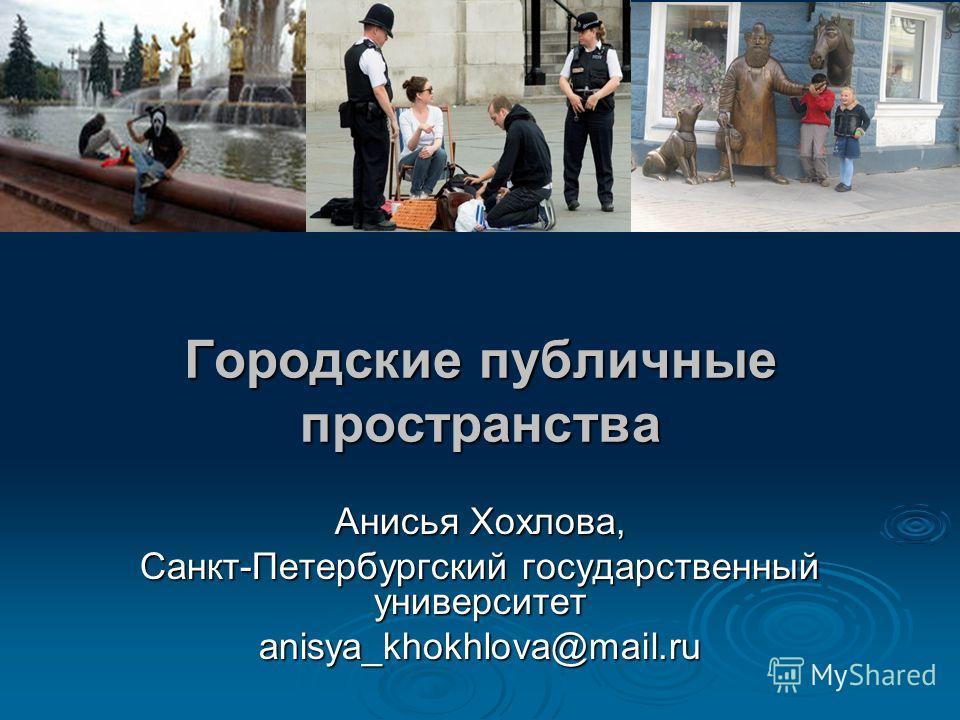 Городские публичные пространства Анисья Хохлова, Санкт-Петербургский государственный университет anisya_khokhlova@mail.ru