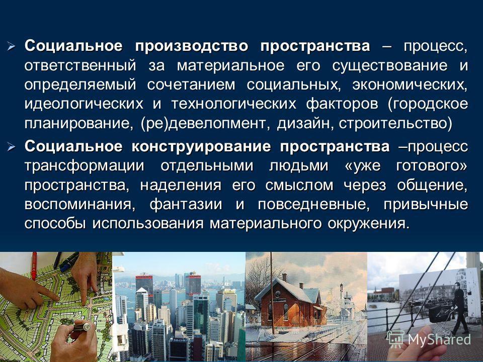 Социальное производство пространства – процесс, ответственный за материальное его существование и определяемый сочетанием социальных, экономических, идеологических и технологических факторов (городское планирование, (ре)девелопмент, дизайн, строитель