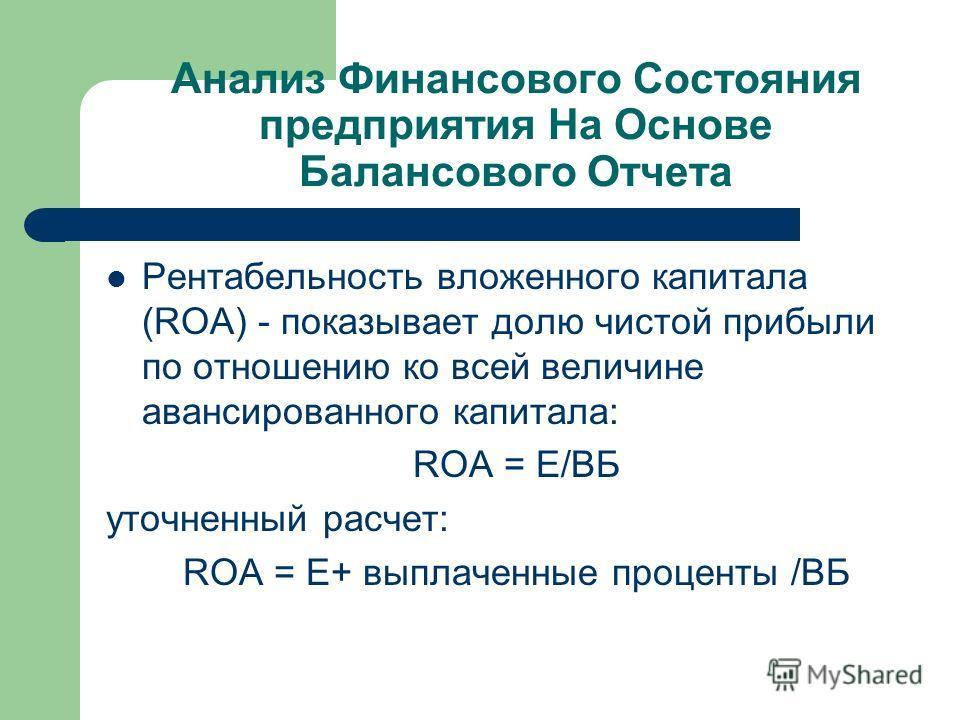 Анализ Финансового Состояния предприятия На Основе Балансового Отчета Рентабельность вложенного капитала (ROA) - показывает долю чистой прибыли по отношению ко всей величине авансированного капитала: ROA = Е/ВБ уточненный расчет: ROA = Е+ выплаченные