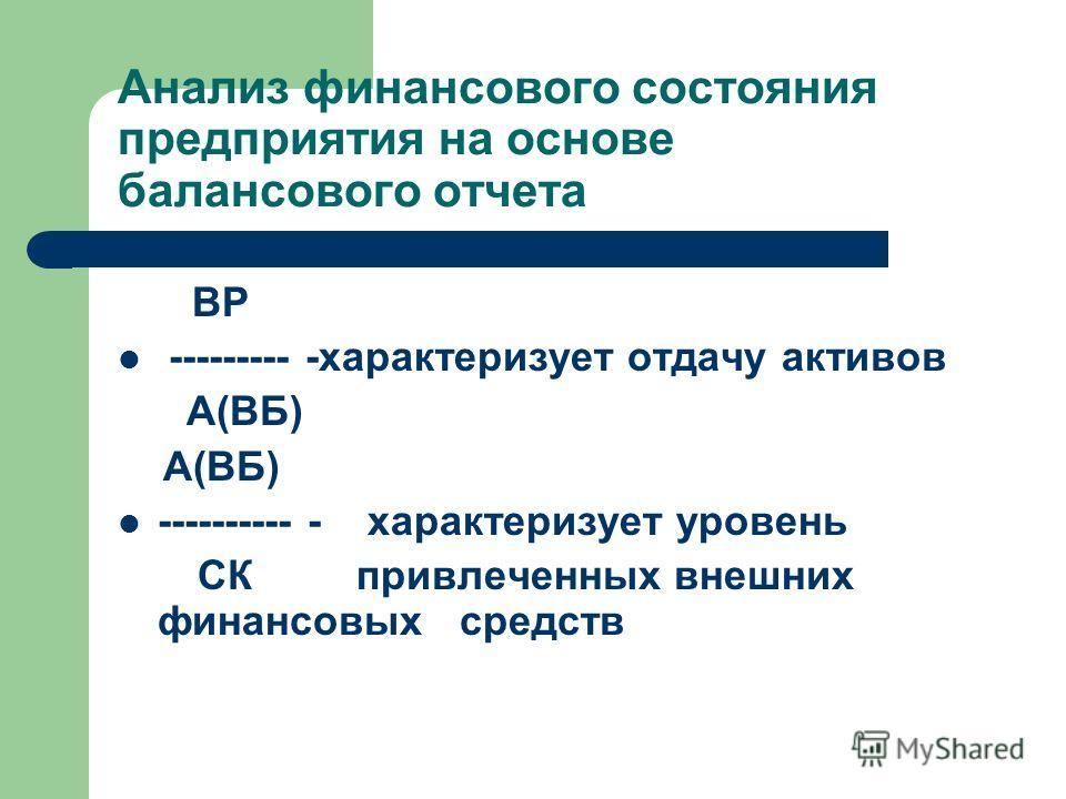 Анализ финансового состояния предприятия на основе балансового отчета ВР --------- -характеризует отдачу активов А(ВБ) A(ВБ) ---------- - характеризует уровень СК привлеченных внешних финансовых средств