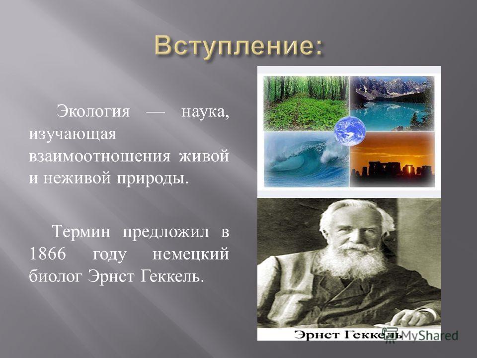 Экология наука, изучающая взаимоотношения живой и неживой природы. Термин предложил в 1866 году немецкий биолог Эрнст Геккель.