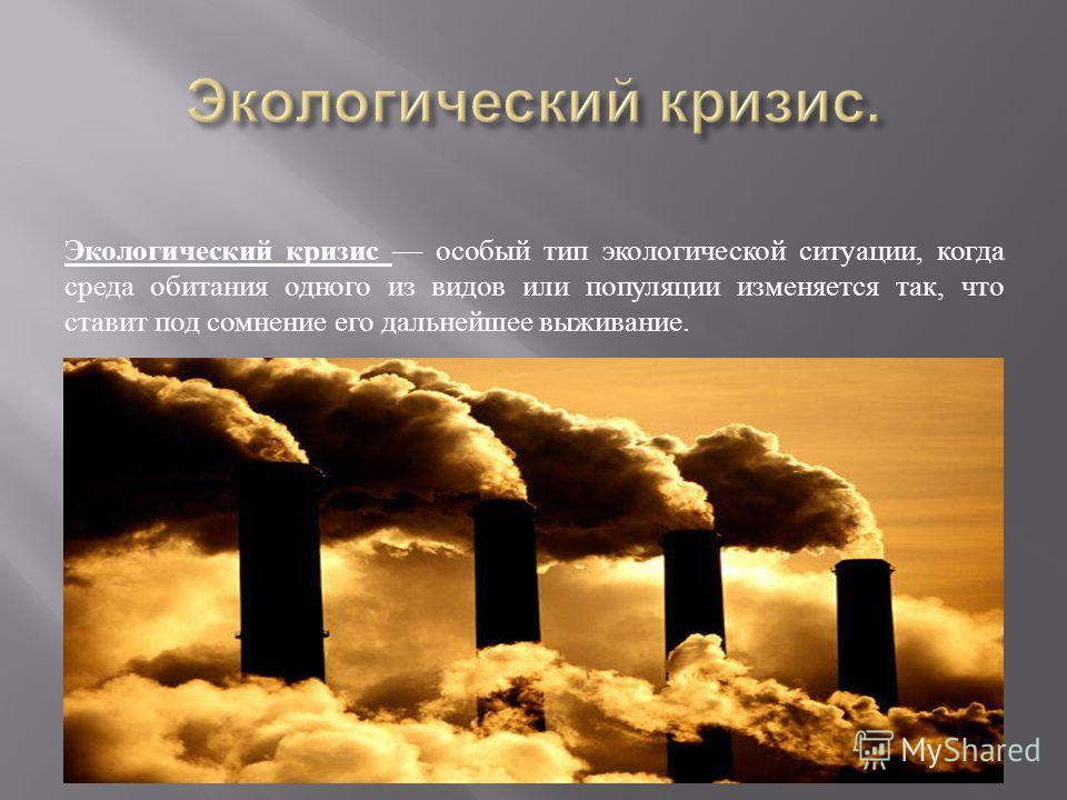 Экологический кризис особый тип экологической ситуации, когда среда обитания одного из видов или популяции изменяется так, что ставит под сомнение его дальнейшее выживание.
