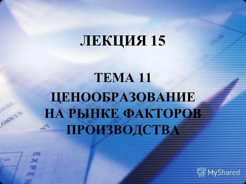 ЛЕКЦИЯ 15 ТЕМА 11 ЦЕНООБРАЗОВАНИЕ НА РЫНКЕ ФАКТОРОВ ПРОИЗВОДСТВА