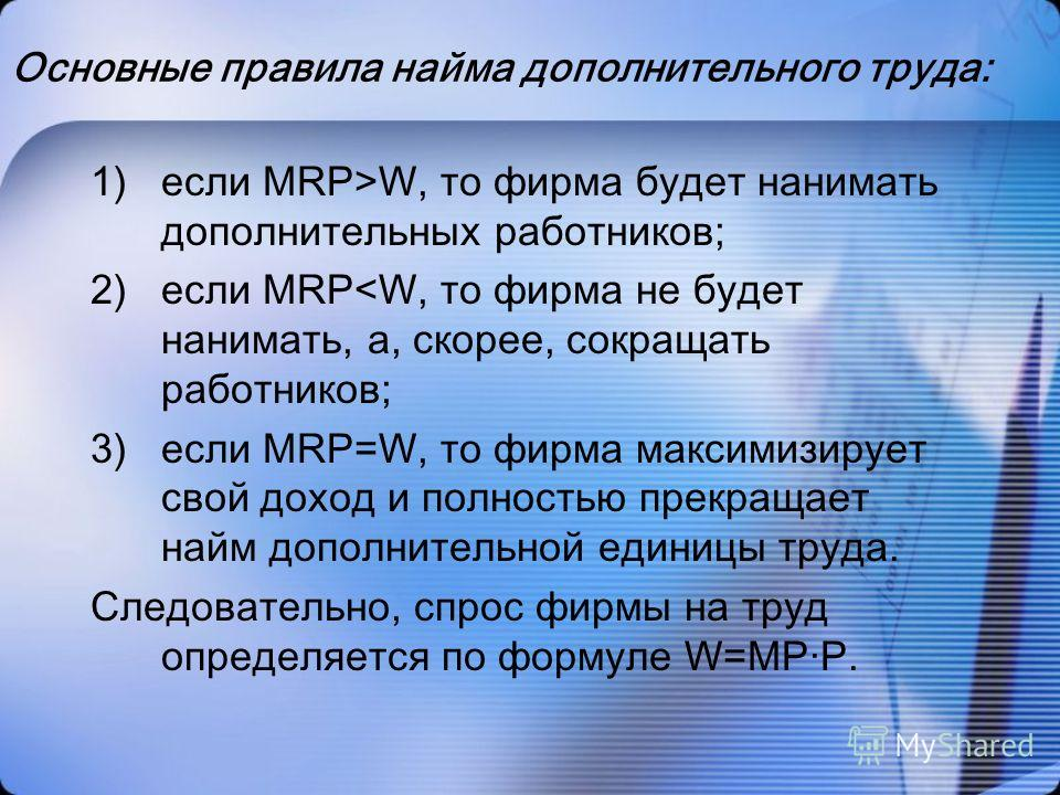 Основные правила найма дополнительного труда: 1)если MRP>W, то фирма будет нанимать дополнительных работников; 2)если MRP
