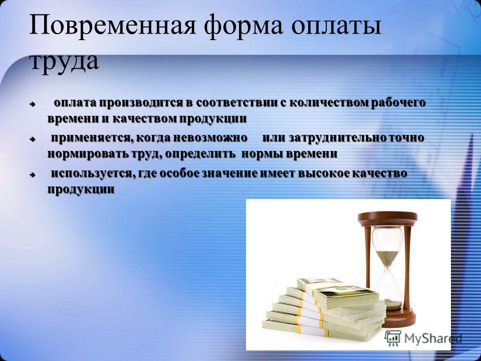Повременная форма оплаты труда оплата производится в соответствии с количеством рабочего времени и качеством продукции оплата производится в соответствии с количеством рабочего времени и качеством продукции применяется, когда невозможно или затруднит