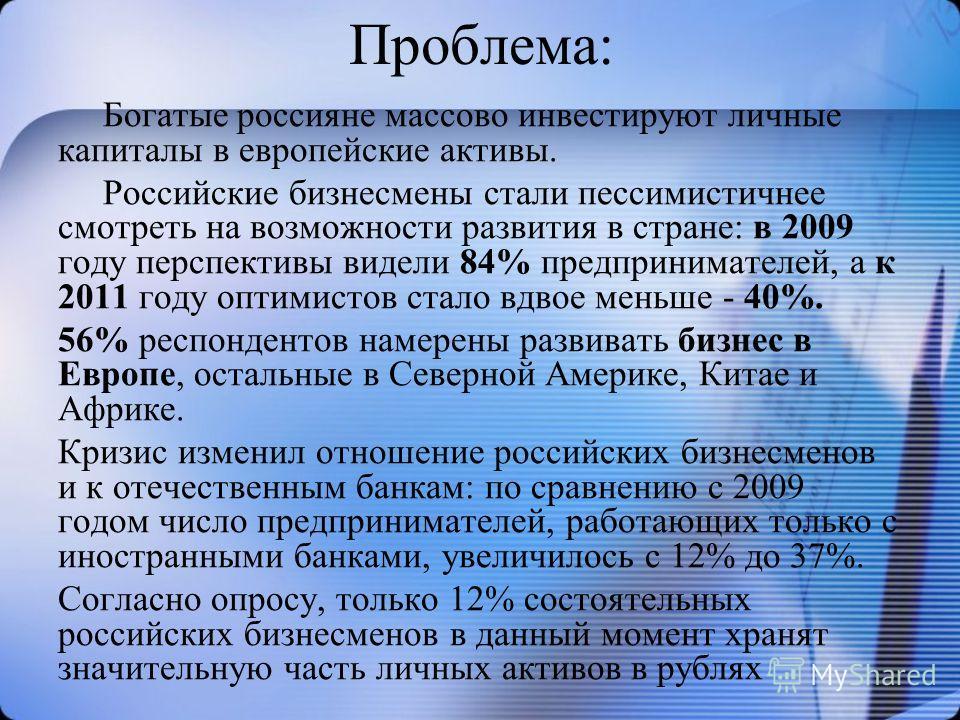 Проблема: Богатые россияне массово инвестируют личные капиталы в европейские активы. Российские бизнесмены стали пессимистичнее смотреть на возможности развития в стране: в 2009 году перспективы видели 84% предпринимателей, а к 2011 году оптимистов с