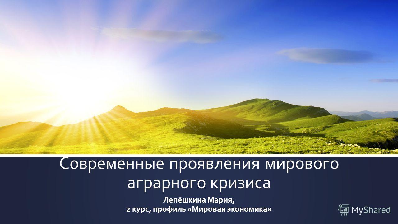 Современные проявления мирового аграрного кризиса Лепёшкина Мария, 2 курс, профиль «Мировая экономика»