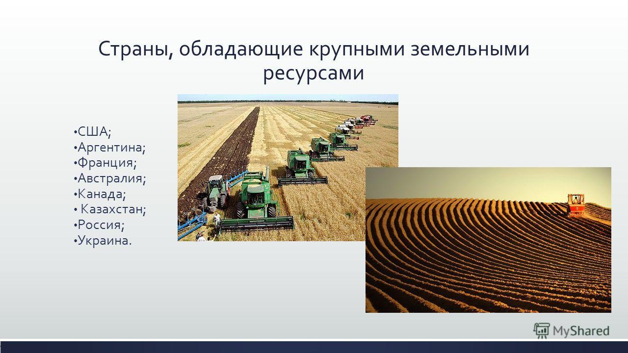 Страны, обладающие крупными земельными ресурсами США; Аргентина; Франция; Австралия; Канада; Казахстан; Россия; Украина.