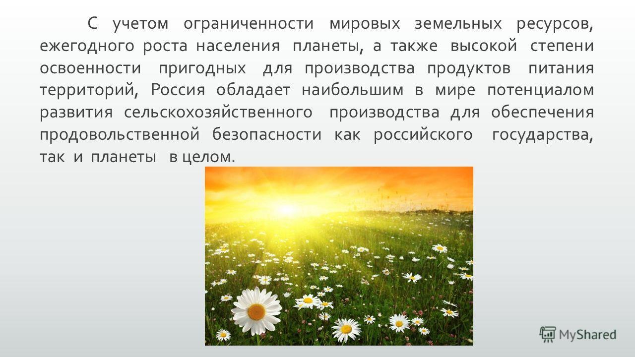 С учетом ограниченности мировых земельных ресурсов, ежегодного роста населения планеты, а также высокой степени освоенности пригодных для производства продуктов питания территорий, Россия обладает наибольшим в мире потенциалом развития сельскохозяйст