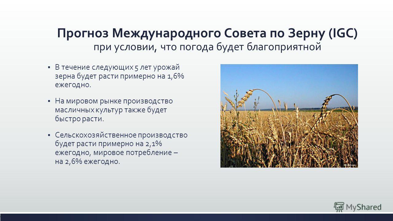 Прогноз Международного Совета по Зерну (IGC) при условии, что погода будет благоприятной В течение следующих 5 лет урожай зерна будет расти примерно на 1,6% ежегодно. На мировом рынке производство масличных культур также будет быстро расти. Сельскохо