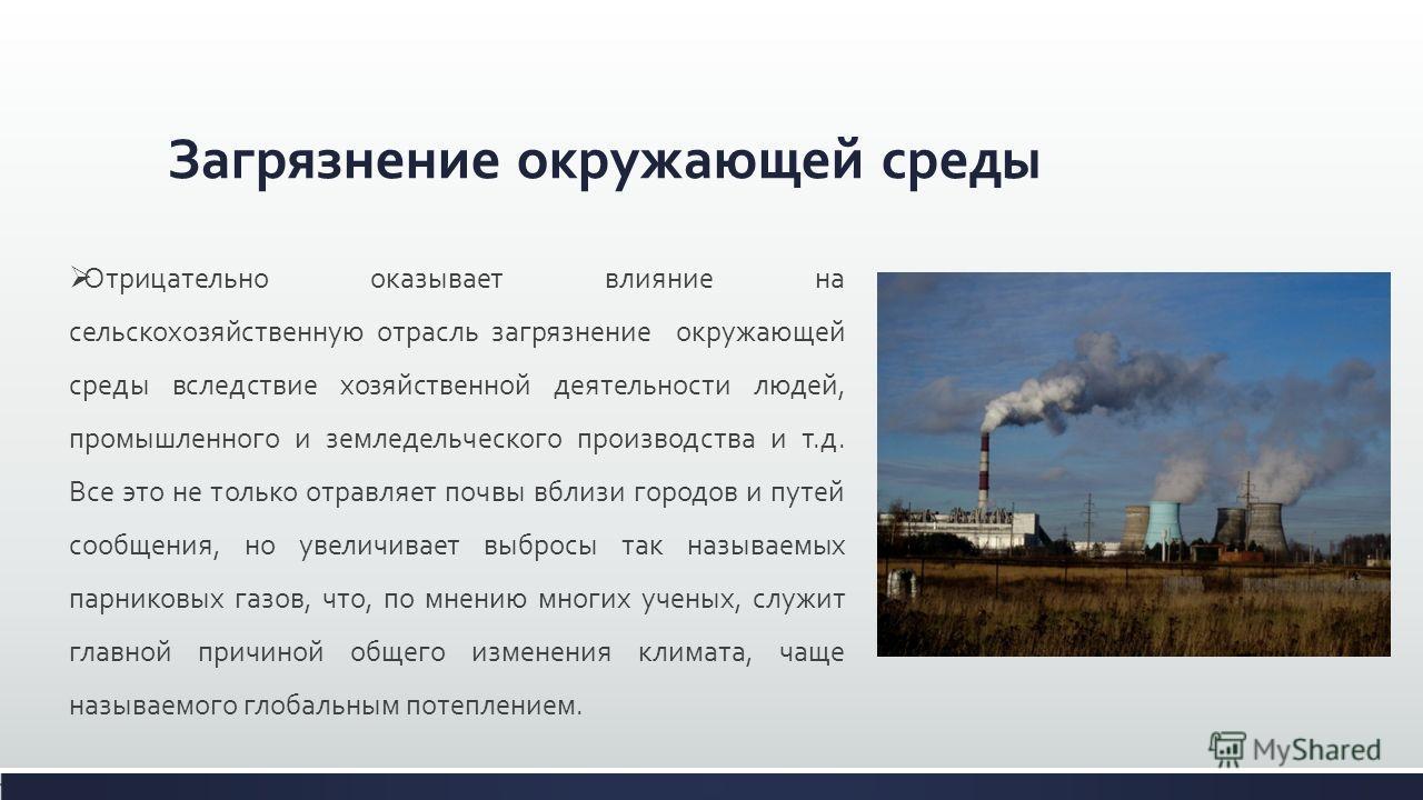Загрязнение окружающей среды Отрицательно оказывает влияние на сельскохозяйственную отрасль загрязнение окружающей среды вследствие хозяйственной деятельности людей, промышленного и земледельческого производства и т.д. Все это не только отравляет поч