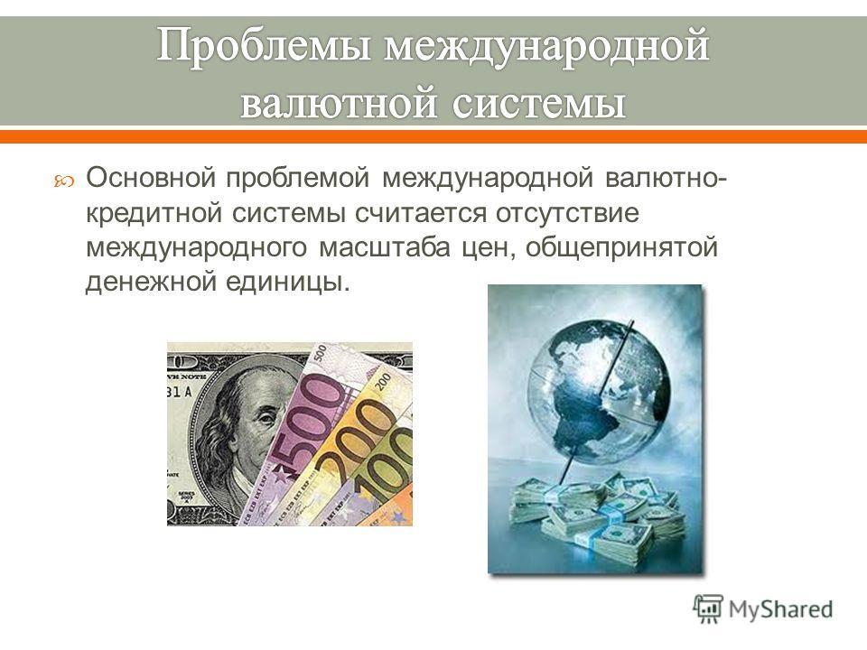 Основной проблемой международной валютно - кредитной системы считается отсутствие международного масштаба цен, общепринятой денежной единицы.