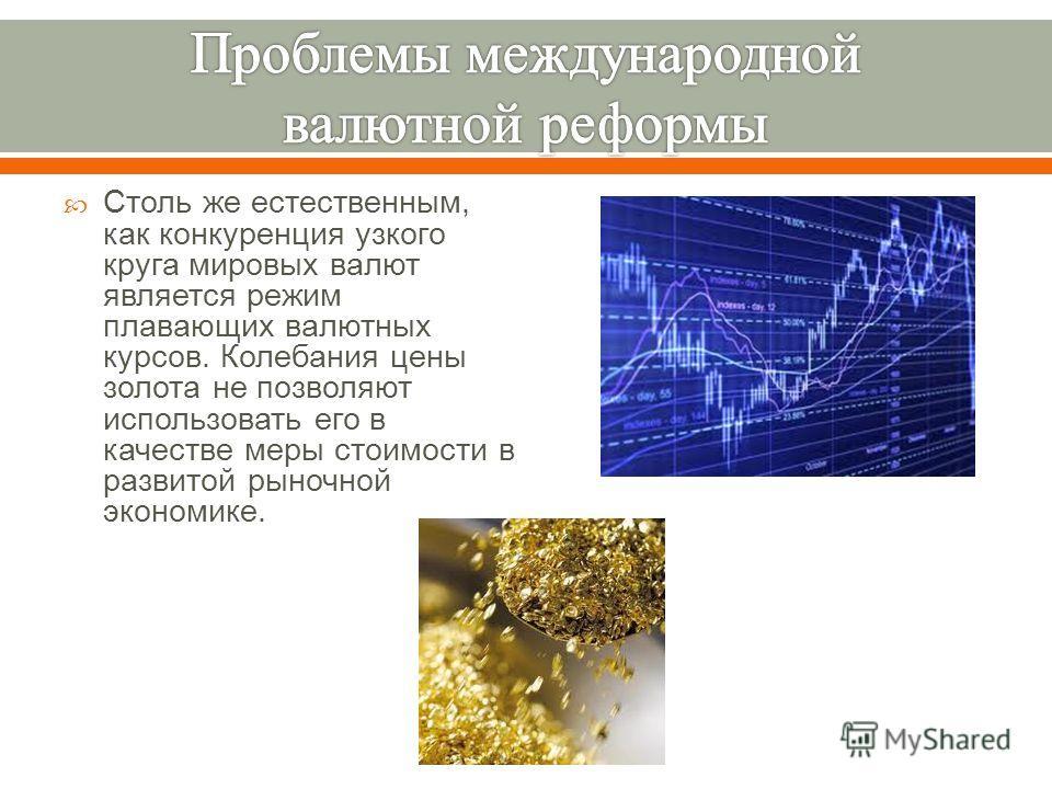 Столь же естественным, как конкуренция узкого круга мировых валют является режим плавающих валютных курсов. Колебания цены золота не позволяют использовать его в качестве меры стоимости в развитой рыночной экономике.
