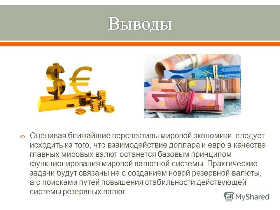 Оценивая ближайшие перспективы мировой экономики, следует исходить из того, что взаимодействие доллара и евро в качестве главных мировых валют останется базовым принципом функционирования мировой валютной системы. Практические задачи будут связаны не