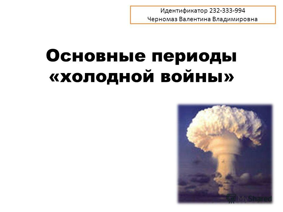 Основные периоды «холодной войны» Идентификатор 232-333-994 Черномаз Валентина Владимировна