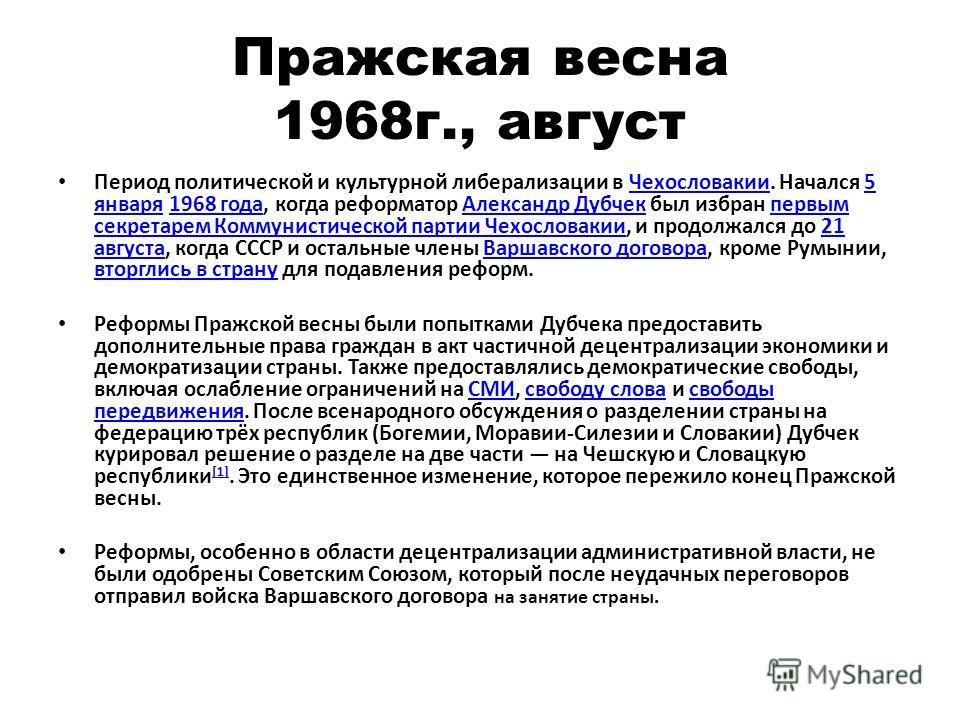 Пражская весна 1968 г., август Период политической и культурной либерализации в Чехословакии. Начался 5 января 1968 года, когда реформатор Александр Дубчек был избран первым секретарем Коммунистической партии Чехословакии, и продолжался до 21 августа