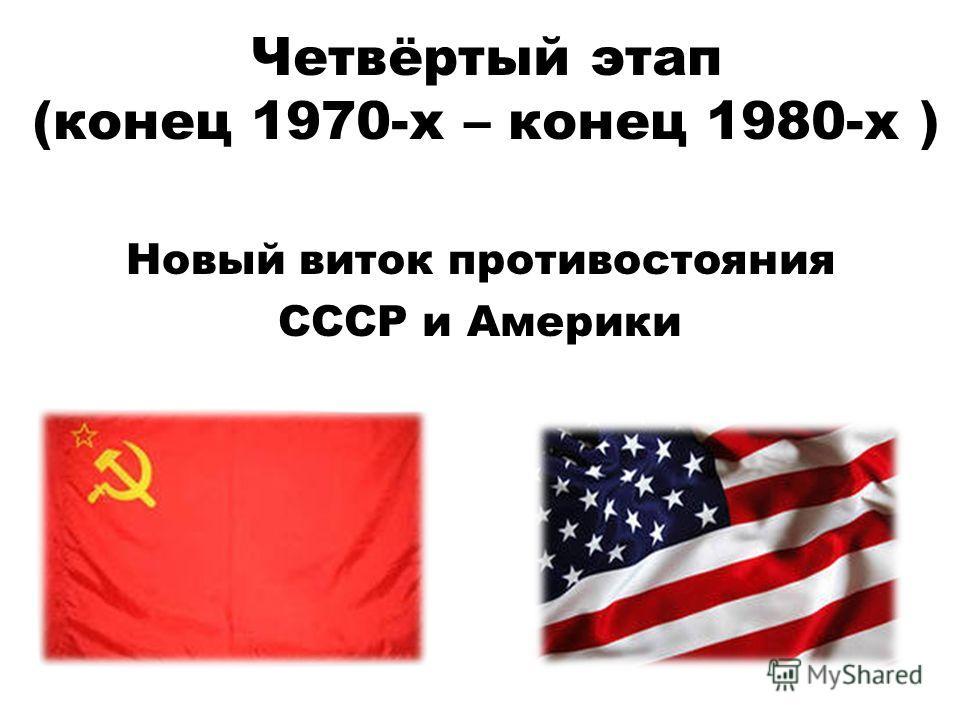 Четвёртый этап (конец 1970-х – конец 1980-х ) Новый виток противостояния СССР и Америки