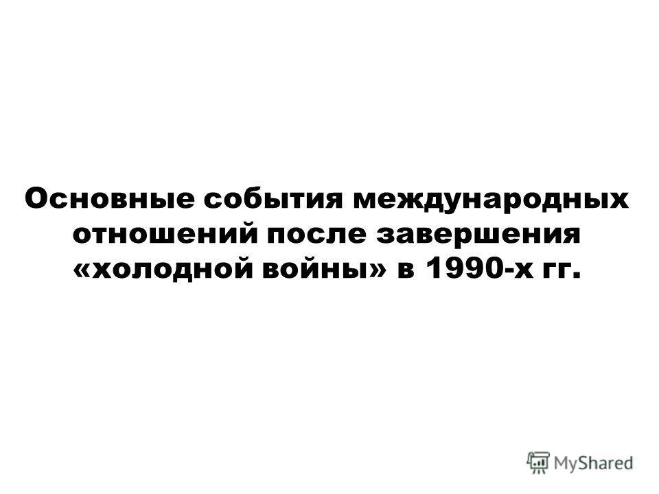 Основные события международных отношений после завершения «холодной войны» в 1990-х гг.