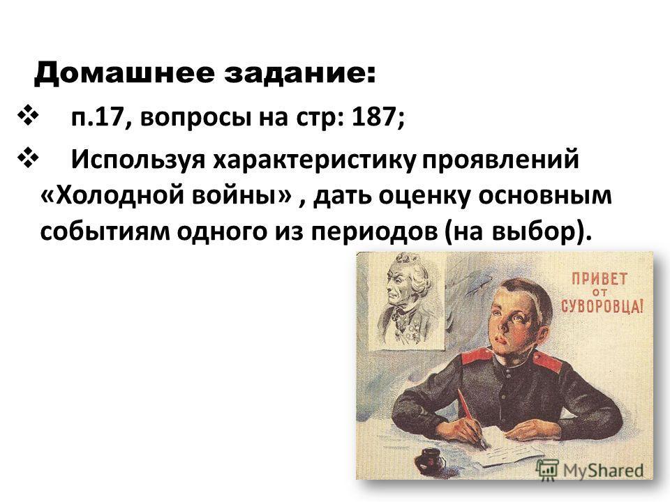 Домашнее задание: п.17, вопросы на стр: 187; Используя характеристику проявлений «Холодной войны», дать оценку основным событиям одного из периодов (на выбор).