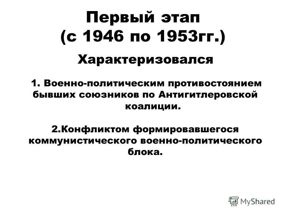 Первый этап (с 1946 по 1953 гг.) Характеризовался 1. Военно-политическим противостоянием бывших союзников по Антигитлеровской коалиции. 2. Конфликтом формировавшегося коммунистического военно-политического блока.