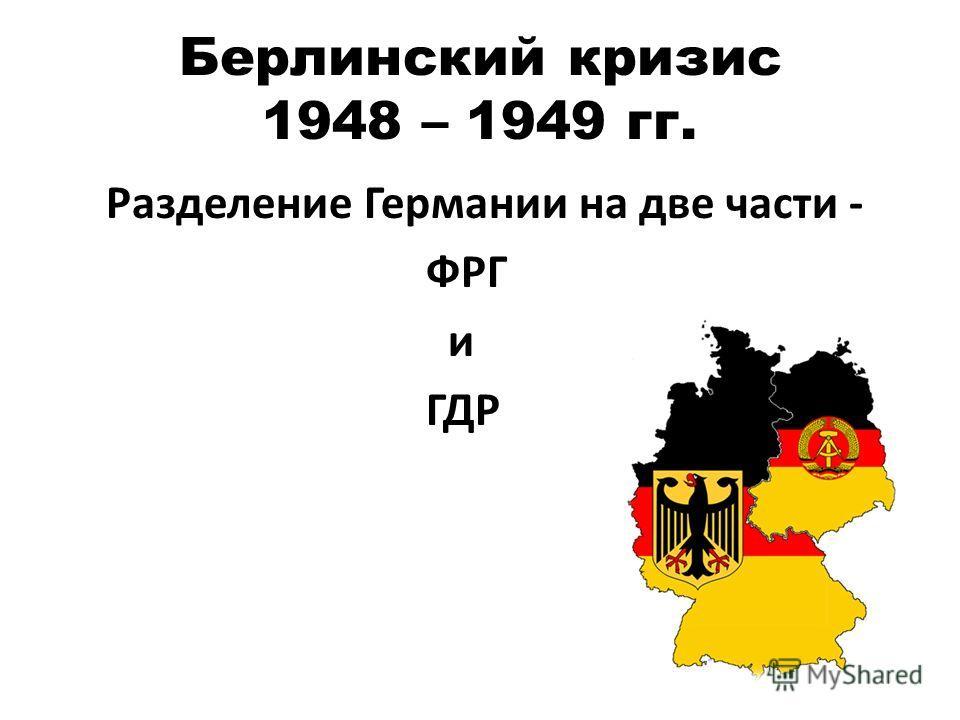 Берлинский кризис 1948 – 1949 гг. Разделение Германии на две части - ФРГ и ГДР
