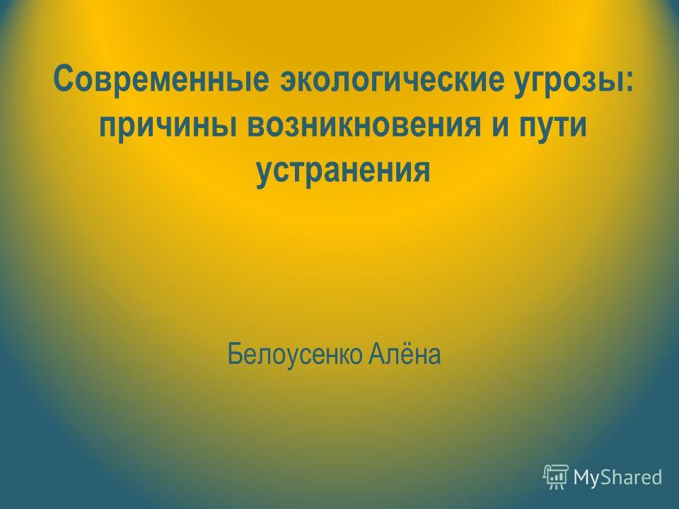 Современные экологические угрозы: причины возникновения и пути устранения Белоусенко Алёна