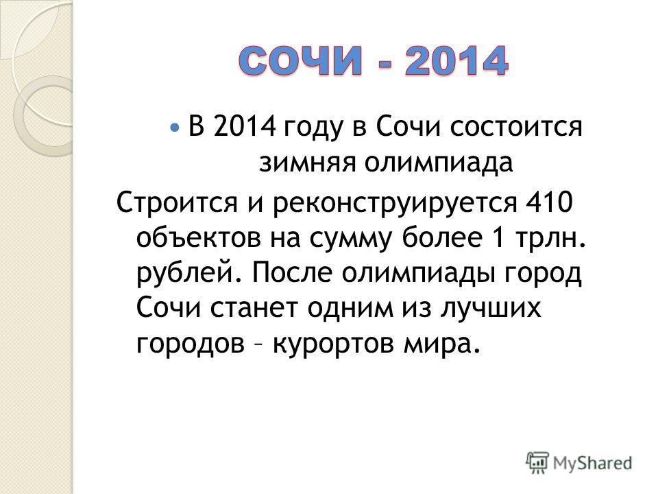 В 2014 году в Сочи состоится зимняя олимпиада Строится и реконструируется 410 объектов на сумму более 1 трлн. рублей. После олимпиады город Сочи станет одним из лучших городов – курортов мира.