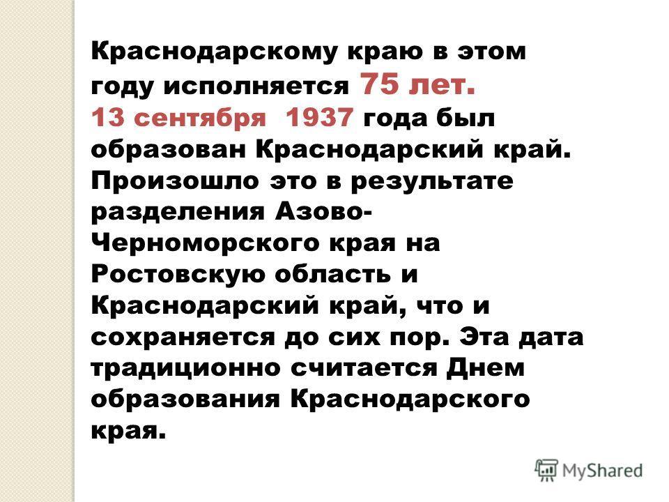 Краснодарскому краю в этом году исполняется 75 лет. 13 сентября 1937 года был образован Краснодарский край. Произошло это в результате разделения Азово- Черноморского края на Ростовскую область и Краснодарский край, что и сохраняется до сих пор. Эта