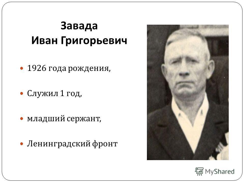 Завада Иван Григорьевич 1926 года рождения, Служил 1 год, младший сержант, Ленинградский фронт