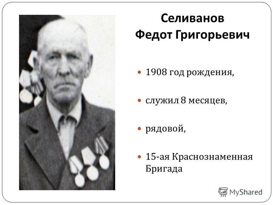 Селиванов Федот Григорьевич 1908 год рождения, служил 8 месяцев, рядовой, 15- ая Краснознаменная Бригада