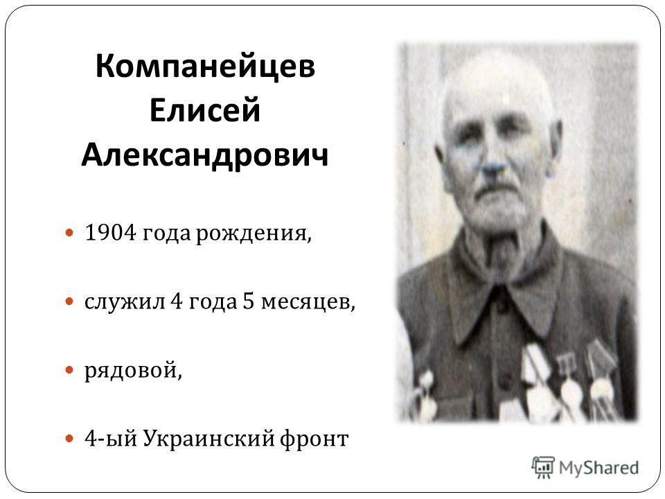 Компанейцев Елисей Александрович 1904 года рождения, служил 4 года 5 месяцев, рядовой, 4- ый Украинский фронт