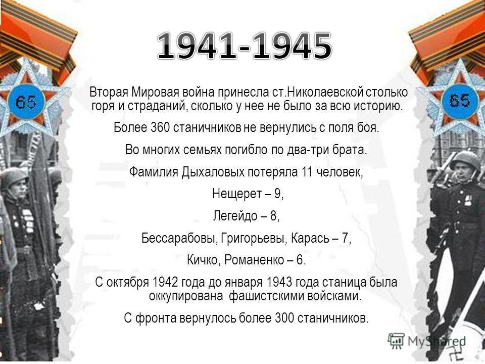 Вторая Мировая война принесла ст.Николаевской столько горя и страданий, сколько у нее не было за всю историю. Более 360 станичников не вернулись с поля боя. Во многих семьях погибло по два-три брата. Фамилия Дыхаловых потеряла 11 человек, Нещерет – 9