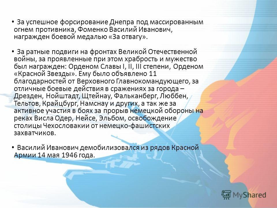 За успешное форсирование Днепра под массированным огнем противника, Фоменко Василий Иванович, награжден боевой медалью «За отвагу». За ратные подвиги на фронтах Великой Отечественной войны, за проявленные при этом храбрость и мужество был награжден: