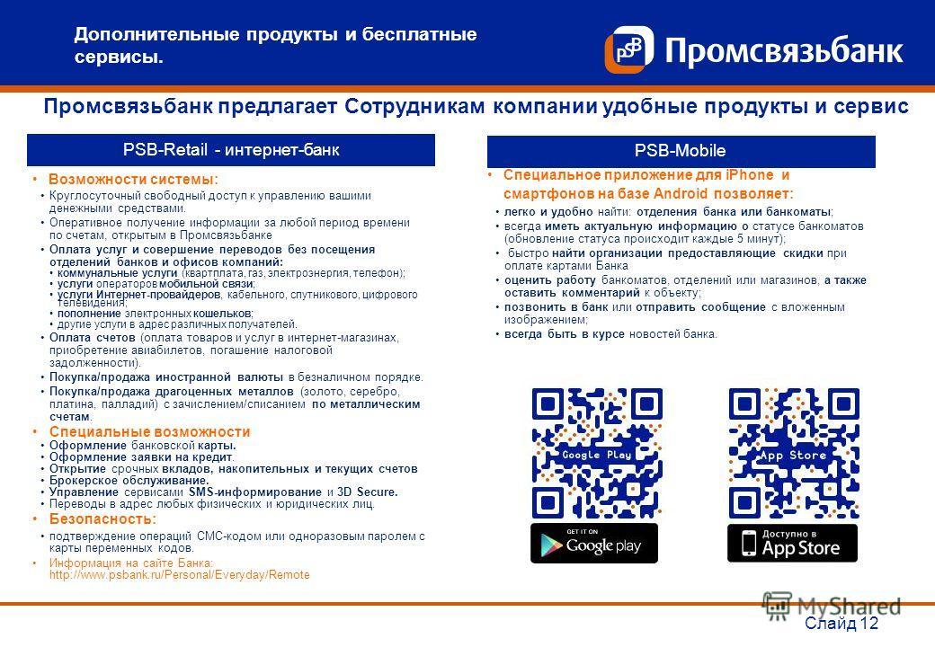 Слайд 12 PSB-Retail - интернет-банк Возможности системы: Круглосуточный свободный доступ к управлению вашими денежными средствами. Оперативное получение информации за любой период времени по счетам, открытым в Промсвязьбанке Оплата услуг и совершение