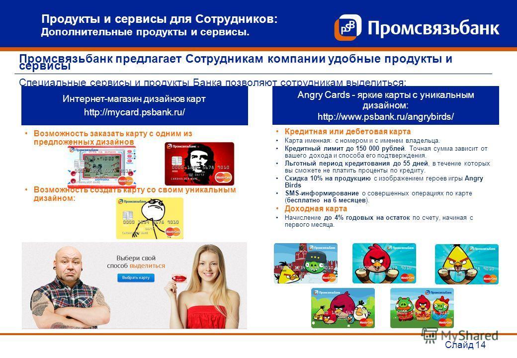 Интернет-магазин дизайнов карт http://mycard.psbank.ru/ Возможность заказать карту с одним из предложенных дизайнов Возможность создать карту со своим уникальным дизайном: Angry Cards - яркие карты с уникальным дизайном: http://www.psbank.ru/angrybir