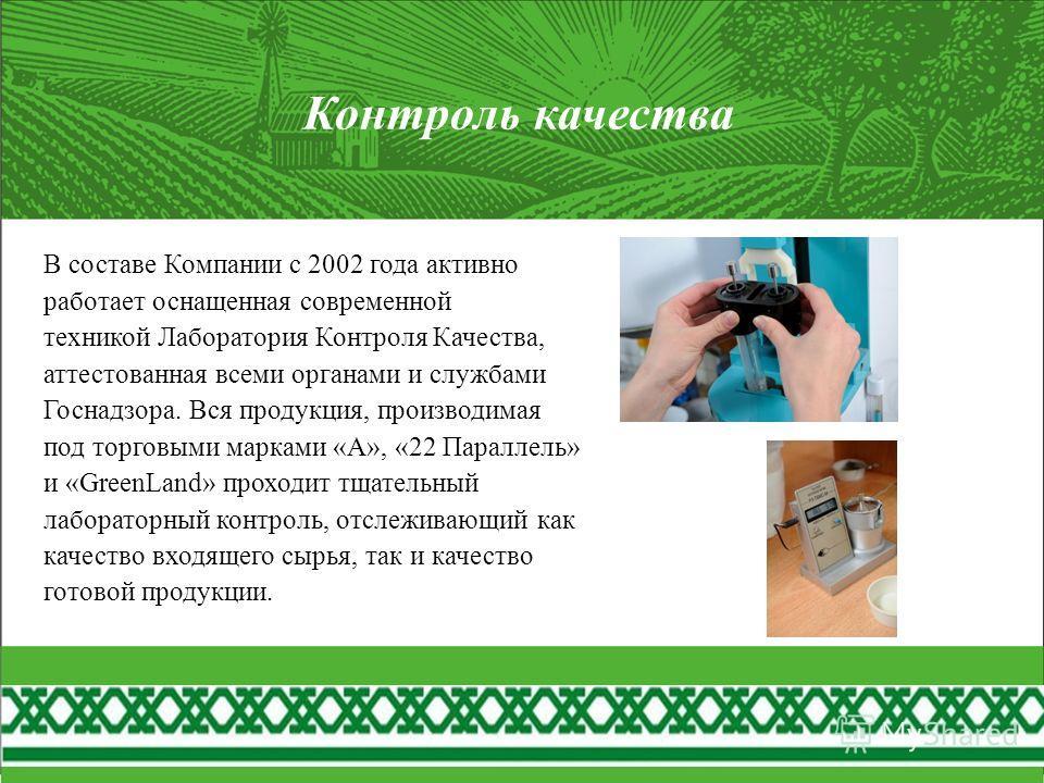 Контроль качества В составе Компании с 2002 года активно работает оснащенная современной техникой Лаборатория Контроля Качества, аттестованная всеми органами и службами Госнадзора. Вся продукция, производимая под торговыми марками «А», «22 Параллель»