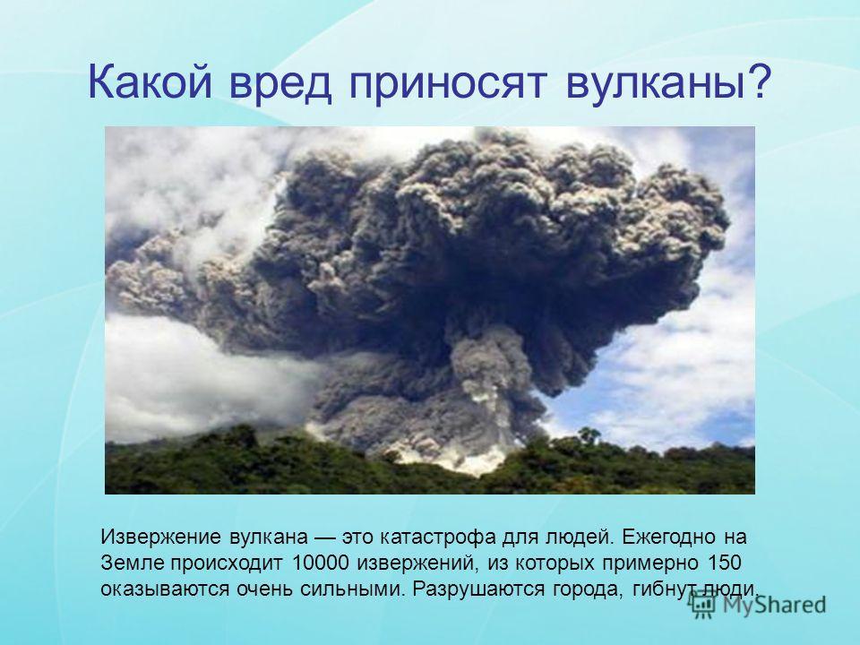 Какой вред приносят вулканы? Извержение вулкана это катастрофа для людей. Ежегодно на Земле происходит 10000 извержений, из которых примерно 150 оказываются очень сильными. Разрушаются города, гибнут люди.