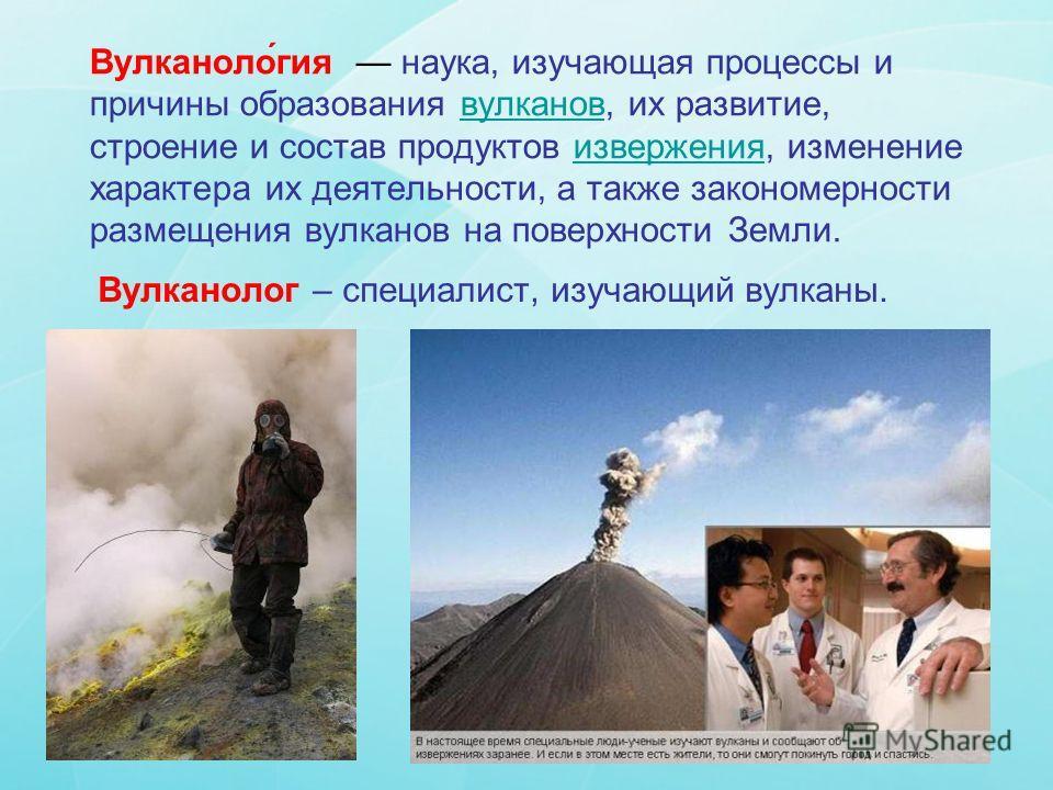 Вулканоло́гея наука, изучающая процессы и причины образования вулканов, их развитие, строение и состав продуктов извержения, изменение характера их деятельности, а также закономерности размещения вулканов на поверхности Земли.вулканов извержения Вулк