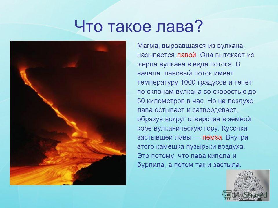 Что такое лава? Магма, вырвавшаяся из вулкана, называется лавой. Она вытекает из жерла вулкана в виде потока. В начале лавовый поток имеет температуру 1000 градусов и течет по склонам вулкана со скоростью до 50 километров в час. Но на воздухе лава ос
