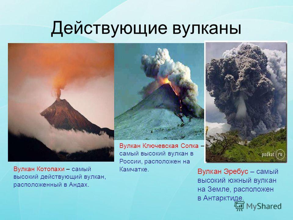 Действующие вулканы Вулкан Котопахи – самый высокий действующий вулкан, расположенный в Андах. Вулкан Ключевская Сопка – самый высокий вулкан в России, расположен на Камчатке. Вулкан Эребус – самый высокий южный вулкан на Земле, расположен в Антаркти