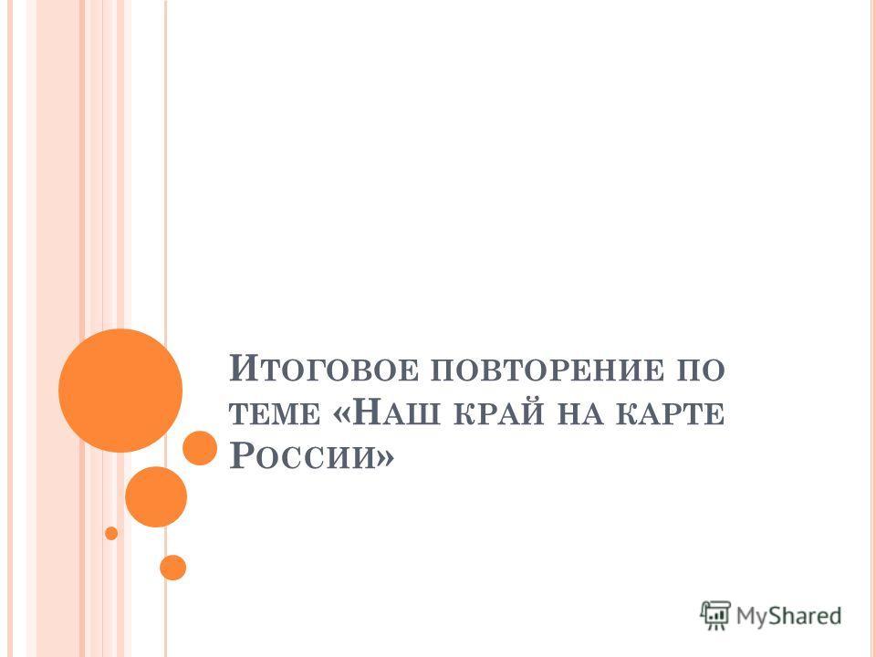И ТОГОВОЕ ПОВТОРЕНИЕ ПО ТЕМЕ «Н АШ КРАЙ НА КАРТЕ Р ОССИИ »
