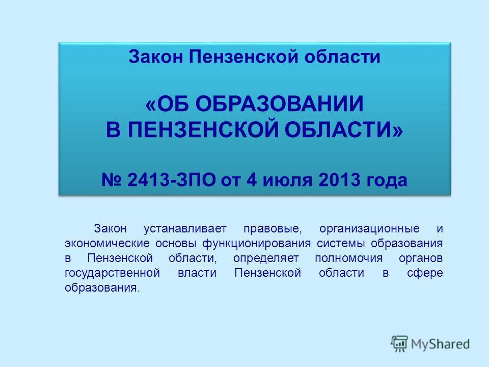 Закон Пензенской области «ОБ ОБРАЗОВАНИИ В ПЕНЗЕНСКОЙ ОБЛАСТИ» 2413-ЗПО от 4 июля 2013 года Закон Пензенской области «ОБ ОБРАЗОВАНИИ В ПЕНЗЕНСКОЙ ОБЛАСТИ» 2413-ЗПО от 4 июля 2013 года Закон устанавливает правовые, организационные и экономические осно