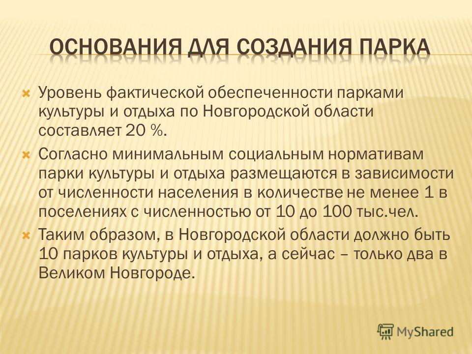 Уровень фактической обеспеченности парками культуры и отдыха по Новгородской области составляет 20 %. Согласно минимальным социальным нормативам парки культуры и отдыха размещаются в зависимости от численности населения в количестве не менее 1 в посе