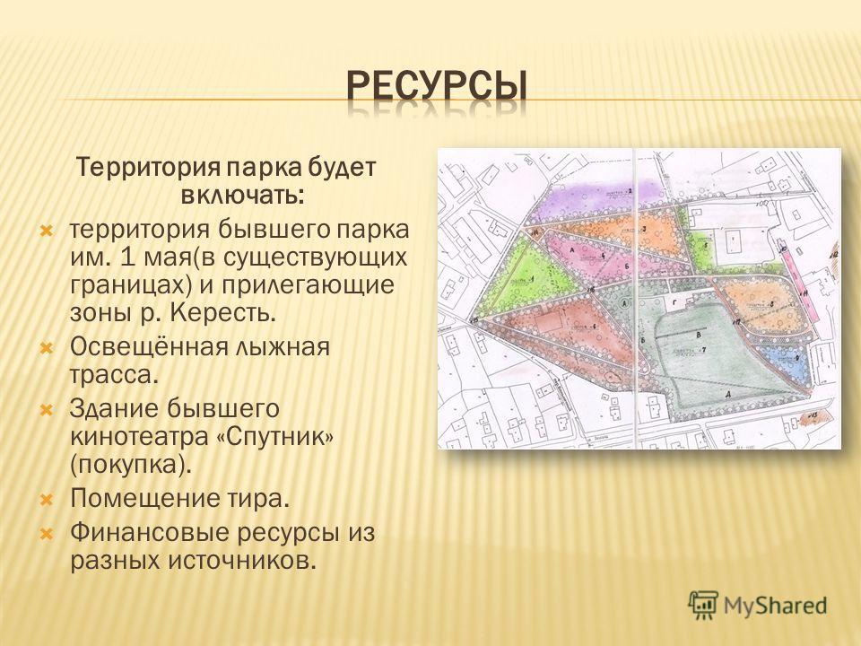 Территория парка будет включать: территория бывшего парка им. 1 мая(в существующих границах) и прилегающие зоны р. Кересть. Освещённая лыжная трасса. Здание бывшего кинотеатра «Спутник» (покупка). Помещение тира. Финансовые ресурсы из разных источник