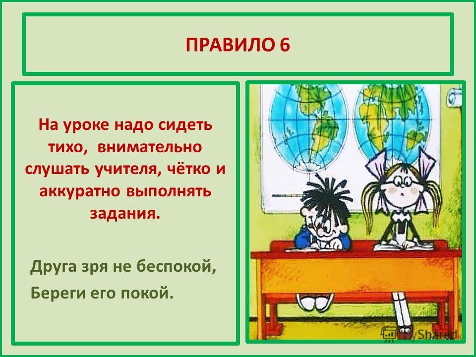 ПРАВИЛО 6 На уроке надо сидеть тихо, внимательно слушать учителя, чётко и аккуратно выполнять задания. Друга зря не беспокой, Береги его покой.
