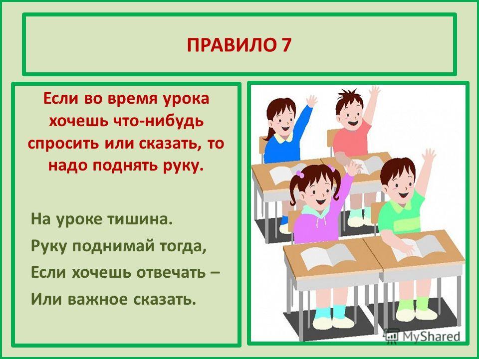 ПРАВИЛО 7 Если во время урока хочешь что-нибудь спросить или сказать, то надо поднять руку. На уроке тишина. Руку поднимай тогда, Если хочешь отвечать – Или важное сказать.